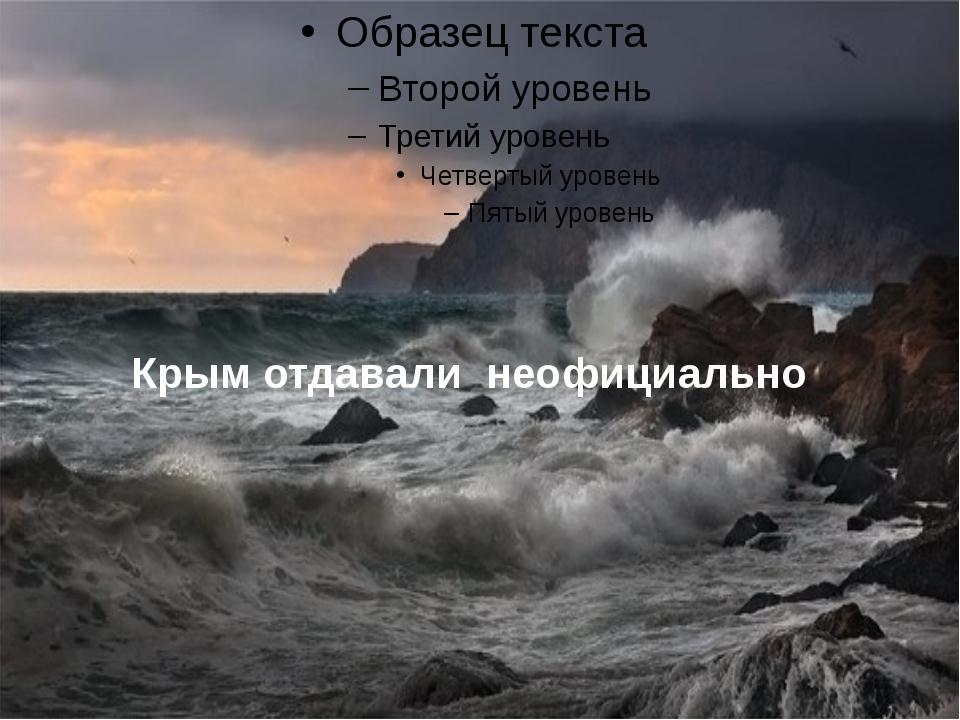 Крым отдавали неофициально
