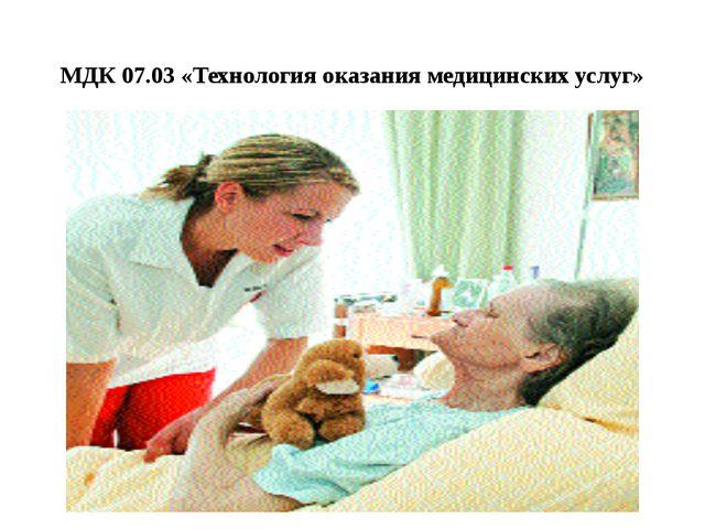 МДК 07.03 «Технология оказания медицинских услуг»