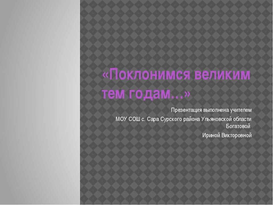 «Поклонимся великим тем годам…» Презентация выполнена учителем МОУ СОШ с. Сар...