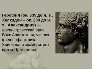 Герофил (ок. 335 до н. э., Халкидон – ок. 280 до н. э., Александрия)— древне
