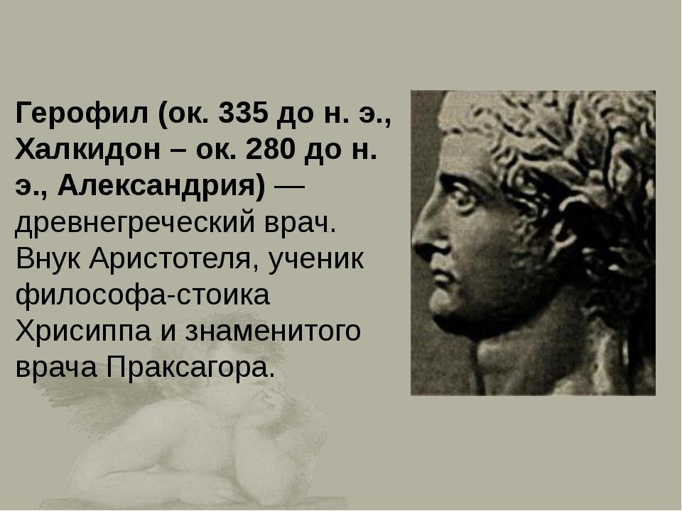 Герофил (ок. 335 до н. э., Халкидон – ок. 280 до н. э., Александрия)— древне...