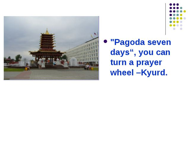 """Pagoda seven days"", you can turn a prayer wheel –Kyurd."
