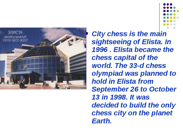 City chess is the main sightseeing of Elista. In 1996 . Elista became the che...