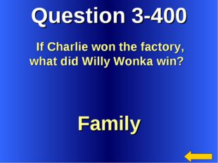 Question 3-400 Family If Charlie won the factory, what did Willy Wonka win?