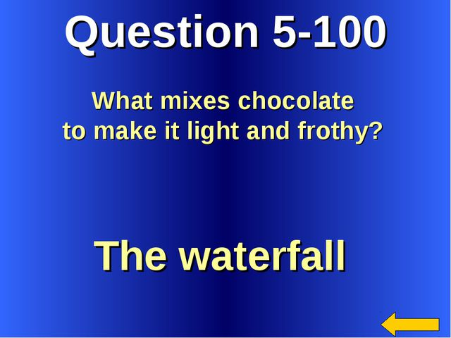 Question 5-100 The waterfall What mixes chocolate to make it light and frothy?
