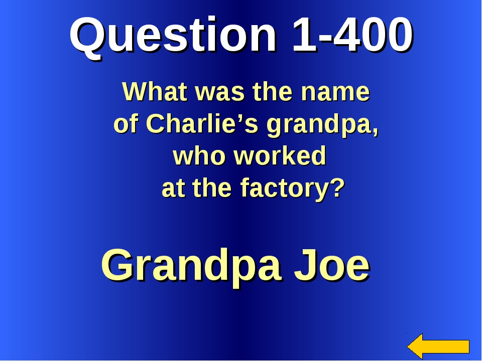 Question 1-400 Grandpa Joe What was the name of Charlie's grandpa, who worked...