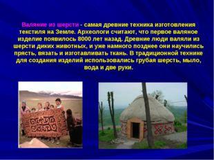 Валяние из шерсти - самая древние техника изготовления текстиля на Земле. Ар