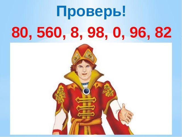 Проверь! 80, 560, 8, 98, 0, 96, 82