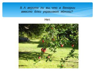 8. А верите ли вы, что в Венгрии вместо ёлки украшают яблони? Нет.