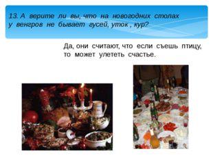 13. А верите ли вы, что на новогодних столах у венгров не бывает гусей, уток