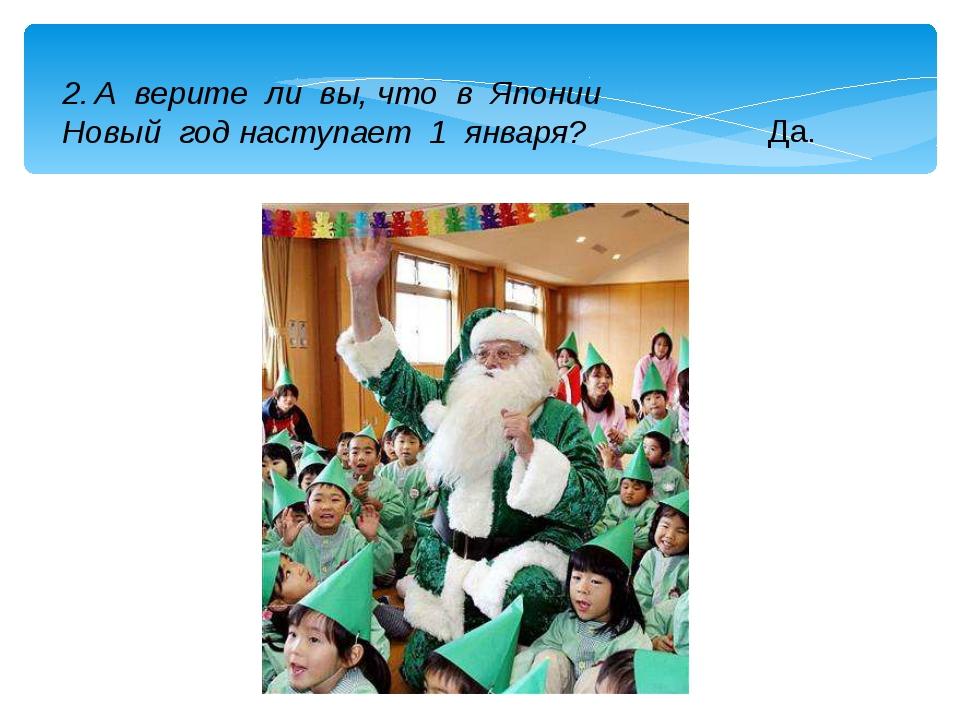 2. А верите ли вы, что в Японии Новый год наступает 1 января? Да.