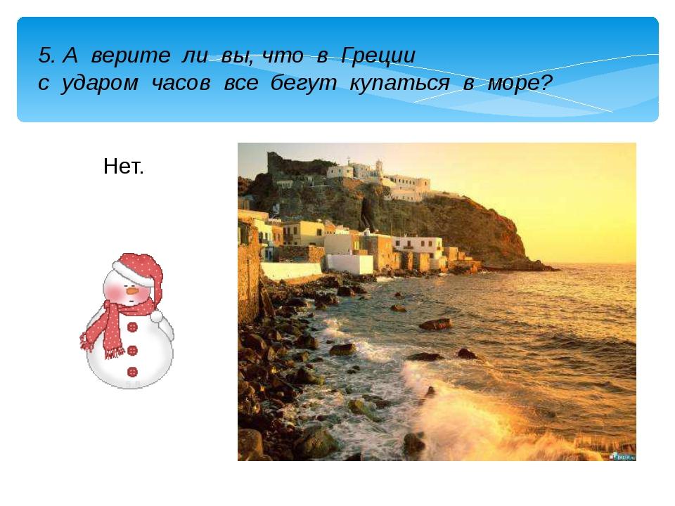 5. А верите ли вы, что в Греции с ударом часов все бегут купаться в море? Нет.