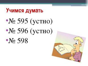 Учимся думать № 595 (устно) № 596 (устно) № 598