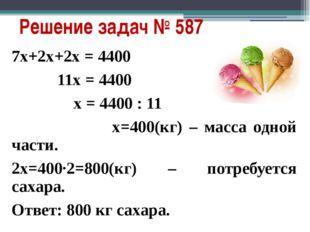 Решение задач № 587 7х+2х+2х = 4400 11х = 4400 х = 4400 : 11 х=400(кг) – масс