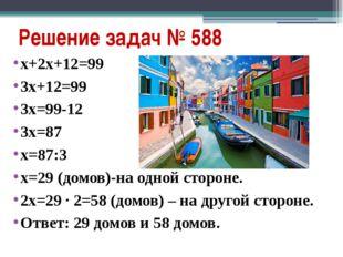 Решение задач № 588 х+2х+12=99 3х+12=99 3х=99-12 3х=87 х=87:3 х=29 (домов)-на