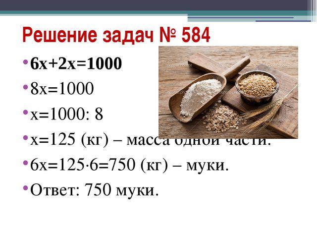 Решение задач № 584 6х+2х=1000 8х=1000 х=1000: 8 х=125 (кг) – масса одной час...