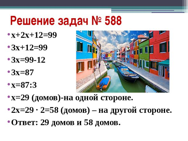 Решение задач № 588 х+2х+12=99 3х+12=99 3х=99-12 3х=87 х=87:3 х=29 (домов)-на...