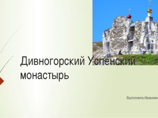 Дивногорский Успенский монастырь Выполнила Иванникова Л. П.