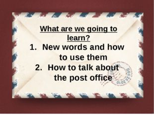 What are we going to learn? New words and how to use them How to talk about t