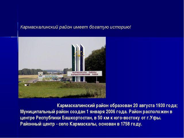 Кармаскалинский район образован 20 августа 1930 года; Муниципальный райо...