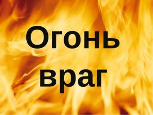 Огонь враг