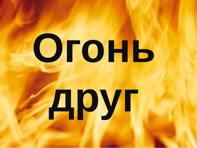 Огонь друг