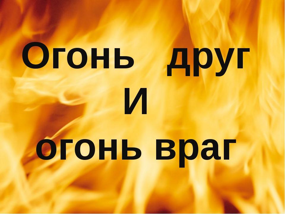 Огонь друг И огонь враг