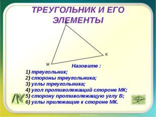 ТРЕУГОЛЬНИК И ЕГО ЭЛЕМЕНТЫ Назовите : треугольник; стороны треугольника; углы