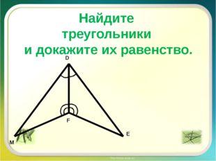 Найдите треугольники и докажите их равенство. M D E F