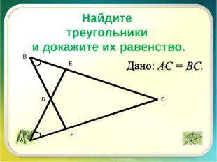 Найдите треугольники и докажите их равенство. A B C D E F A