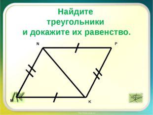 Найдите треугольники и докажите их равенство. P M N K