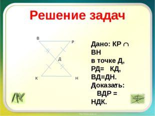 Решение задач К Н В Р Д Дано: КР  ВН в точке Д, РД= КД, ВД=ДН. Доказать: ВДР