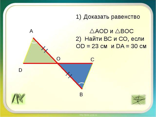 А В С D О Доказать равенство AOD и BОC 2) Найти ВС и СО, если ОD = 23 см и...