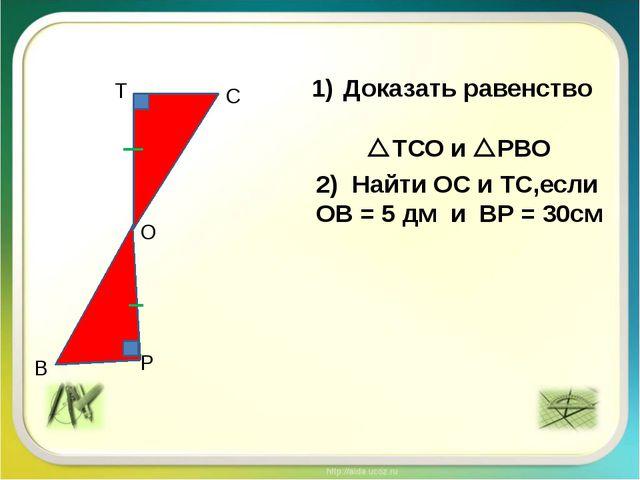 Т С В Р О Доказать равенство ТСО и РВО Найти ОС и ТС,если ОВ = 5 дм и ВР =...