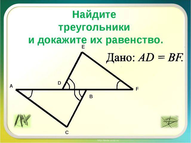 Найдите треугольники и докажите их равенство. A D B C F E