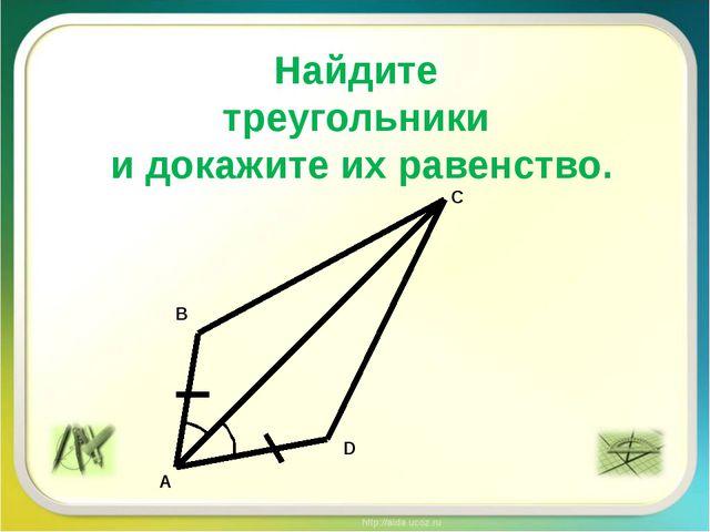 Найдите треугольники и докажите их равенство. A B C D
