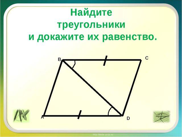 Найдите треугольники и докажите их равенство. A D B C