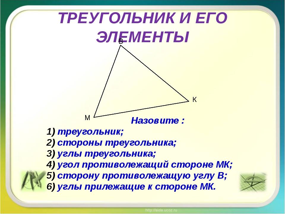 ТРЕУГОЛЬНИК И ЕГО ЭЛЕМЕНТЫ Назовите : треугольник; стороны треугольника; углы...