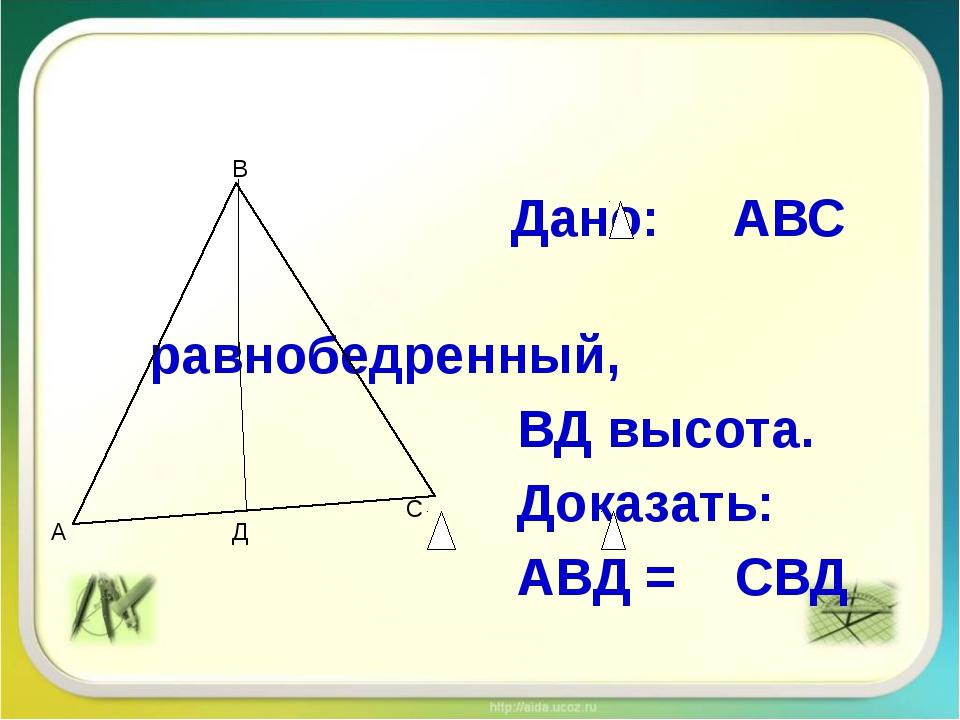 Дано: АВС равнобедренный, ВД высота. Доказать: АВД = СВД А В С Д