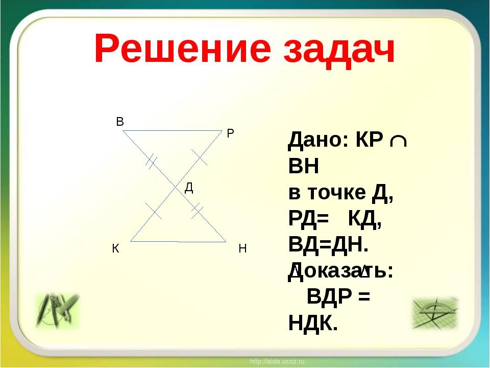 Решение задач К Н В Р Д Дано: КР  ВН в точке Д, РД= КД, ВД=ДН. Доказать: ВДР...