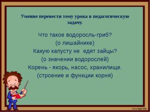 Умение перевести тему урока в педагогическую задачу. Что такое водоросль-гриб