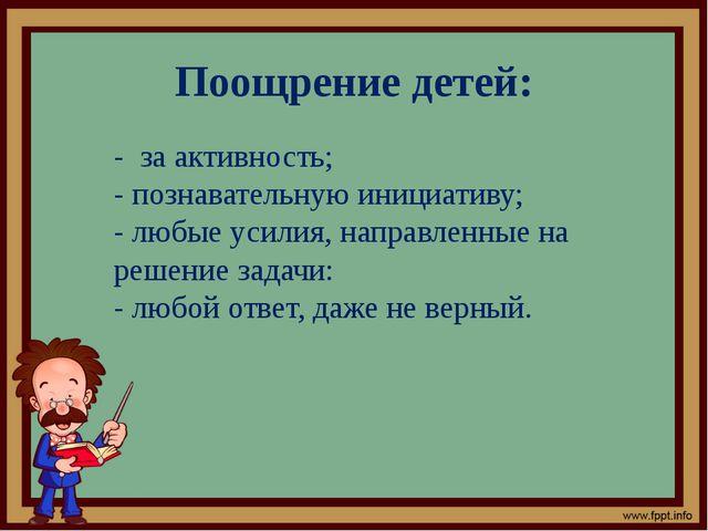Поощрение детей: - за активность; - познавательную инициативу; - любые усилия...