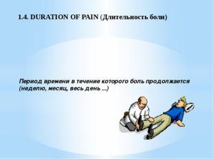 1.4. DURATION OF PAIN (Длительность боли) Период времени в течение которого б