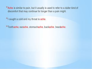 Ache is similar to pain, but it usually is used to refer to a duller kind of