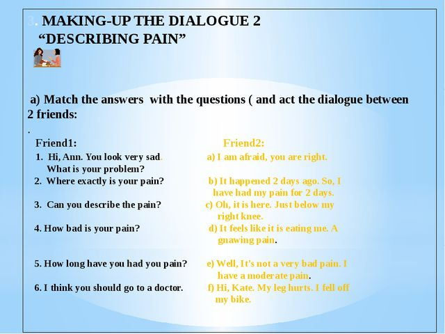 "3. MAKING-UP THE DIALOGUE 2 ""DESCRIBING PAIN"" a) Match the answers with the q..."