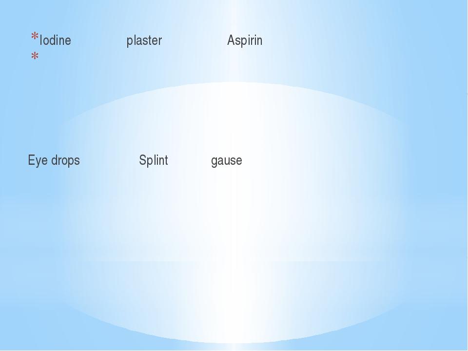 Iodine plaster Aspirin Eye drops Splint gause