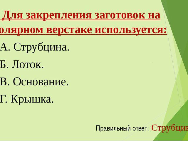 1. Для закрепления заготовок на столярном верстаке используется: А. Струбци...