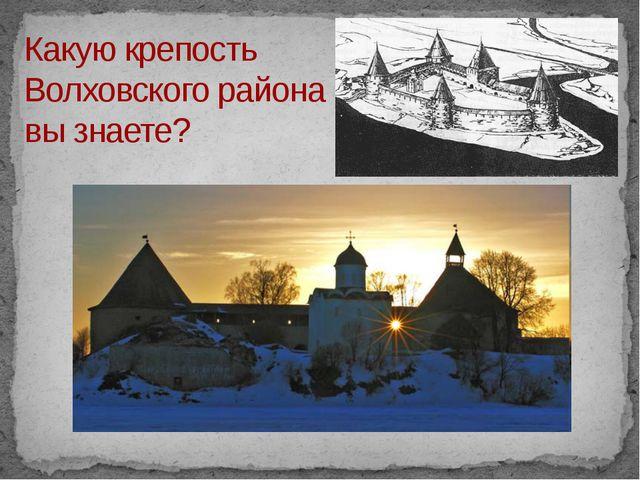Какую крепость Волховского района вы знаете?