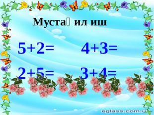 5+2= 4+3= Мустақил иш 2+5= 3+4=