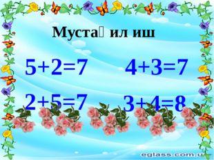 5+2=7 4+3=7 Мустақил иш 2+5=7 3+4=8